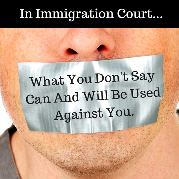 Immigration Court | What You Don't Say Can And Will Be Used Against You